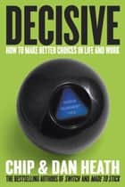 Decisive - How to Make Better Choices in Life and Work ebook by Chip Heath, Dan Heath