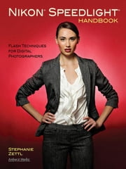 Nikon Speedlight Handbook: Flash Techniques for Digital Photographers ebook by Zettl, Stephanie