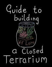 Guide to Building a Closed Terrarium. ebook by W.F Lore