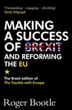 Making a Success of Brexit and Reforming the EU - The Brexit edition of The Trouble with Europe eBook by Roger Bootle