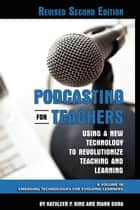 Podcasting for Teachers Revised 2nd Edition - Using a New Technology to Revolutionize Teaching and Learning ebook by Kathleen P. King, Mark Gura