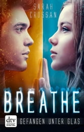 Breathe - Gefangen unter Glas - Roman ebook by Sarah Crossan
