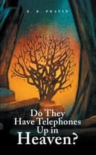 Do They Have Telephones up in Heaven? ebook by R. R. Pravin