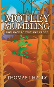 Motley Mumbling - Romance Poetry and Prose ebook by Thomas J. Hally