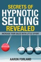 Secrets of Hypnotic Selling Revealed ebook by Aaron Forland