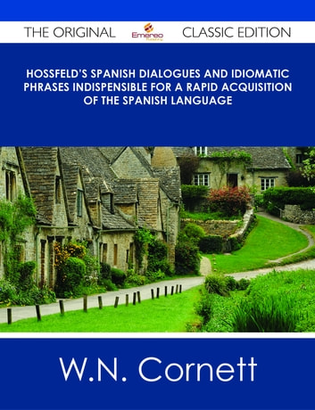 Hossfeld's Spanish Dialogues and Idiomatic Phrases indispensible for a Rapid Acquisition of the Spanish Language - The Original Classic Edition ebook by W.N. Cornett
