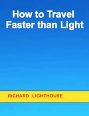 How to Travel Faster than Light ebook by Richard Lighthouse