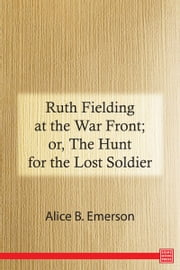 Ruth Fielding at the War Front; or, The Hunt for the Lost Soldier ebook by Alice B. Emerson