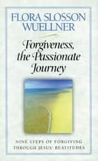 Forgiveness, the Passionate Journey ebook by Flora Slosson Wuellner