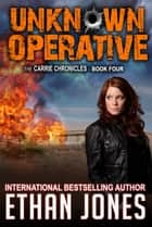 Unknown Operative - A Carrie Chronicles Spy Thriller ebook by Ethan Jones