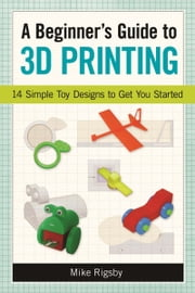A Beginner's Guide to 3D Printing - 14 Simple Toy Designs to Get You Started ebook by Mike Rigsby