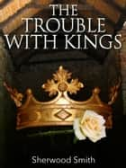 The Trouble with Kings ebook by Sherwood Smith