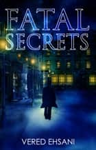 Fatal Secrets ebook by Vered Ehsani