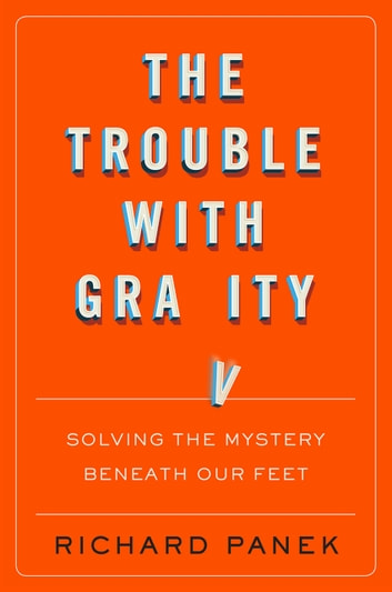 The Trouble with Gravity - Solving the Mystery Beneath Our Feet ebook by Richard Panek