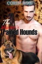 The Master's Trained Hounds: A Gay Hypno Fetish Erotica Ft Canine Play ebook by Corin Ross