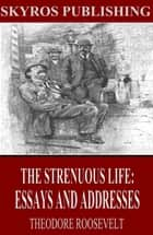 The Strenuous Life: Essays and Addresses ebook by Theodore Roosevelt