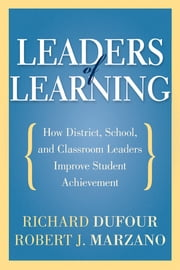 Leaders of Learning: How District, School, and Classroom Leaders Improve Student Achievement - How District, School, and Classroom Leaders Improve Student Achievement ebook by Richard DuFour,Robert J. Marzano