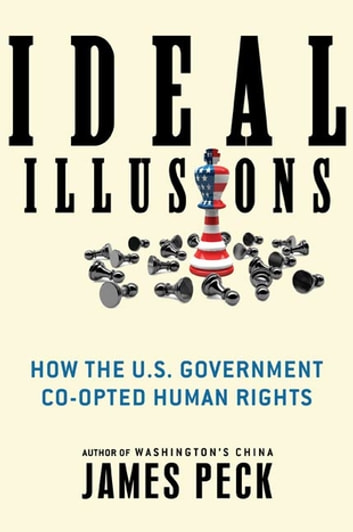 Ideal Illusions - How the U.S. Government Co-opted Human Rights ebook by James Peck