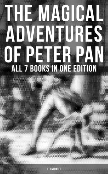 The Magical Adventures of Peter Pan - All 7 Books in One Edition (Illustrated) eBook by J. M. Barrie,Daniel O'Connor,Oliver Herford
