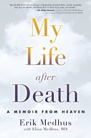 My Life After Death - A Memoir from Heaven ebook by Erik Medhus,Elisa Medhus M.D., M.D.