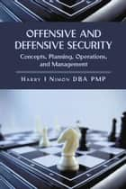Offensive and Defensive Security - Concepts, Planning, Operations, and Management ebook by Harry I Nimon PhD PMP