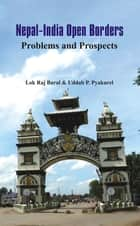 Nepal - India Open Borders - Problems and Prospects ebook by Lok Raj Baral, Uddhab P. Pyakurel