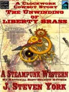 The Unwinding of Liberty Brass, A Clockwork Cowboy Story ebook by J. Steven York