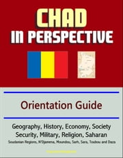 Chad in Perspective: Orientation Guide: Geography, History, Economy, Society, Security, Military, Religion, Saharan, Soudanian Regions, N\
