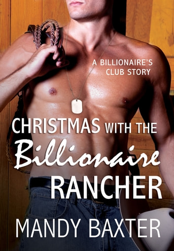 Christmas With the Billionaire Rancher - A Billionaire's Club Story ebook by Mandy Baxter