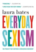 Everyday Sexism - The Project that Inspired a Worldwide Movement ebook by Laura Bates