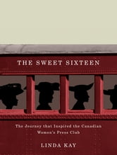 The Sweet Sixteen - The Journey That Inspired the Canadian Women's Press Club ebook by Linda Kay