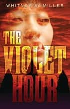 The Violet Hour ebook by Whitney A. Miller