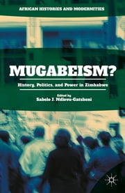 Mugabeism? - History, Politics, and Power in Zimbabwe ebook by Sabelo J. Ndlovu-Gatsheni