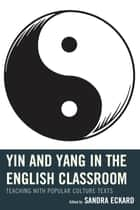 Yin and Yang in the English Classroom - Teaching with Popular Culture Texts ebook by Sandra Eckard, April Brannon, Mary T. Christel,...