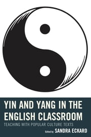 Yin and Yang in the English Classroom - Teaching with Popular Culture Texts ebook by Sandra Eckard,April Brannon,Mary T. Christel,Katelynn Collins-Hall,Salena Fehnel,Dr. Hannah R. Gerber,Carmela Delia Lanza,Jennifer Marmo,Laura Sloan Patterson,Carissa Pokorny-Golden,Luke Rodesiler,Alex Romagnoli,Blake Tenore,Elle Yarborough,Sandra Eckard