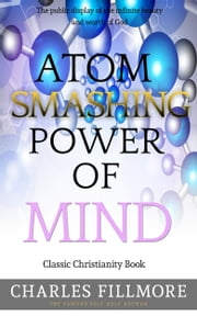 Atom Smashing Power of Mind: Classic Christianity Book ebook by Charles Fillmore