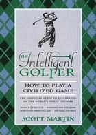 The Intelligent Golfer - How to Play a Civilized Game ebook by Scott Martin, Bryan Curtis