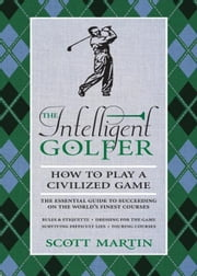 The Intelligent Golfer - How to Play a Civilized Game ebook by Scott Martin,Bryan Curtis