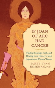If Joan of Arc Had Cancer - Finding Courage, Faith, and Healing from History's Most Inspirational Woman Warrior ebook by Janet Lynn Roseman, PhD