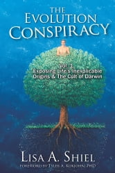 The Evolution Conspiracy - Vol 1: Exposing Life's Inexplicable Origins & The Cult of Darwin ebook by Lisa A. Shiel