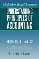 Understanding Principles of Accounting - A High School Student's Companion. ebook by Dr. Cryford Mumba