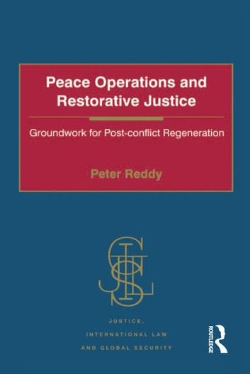 Peace Operations and Restorative Justice - Groundwork for Post-conflict Regeneration ebook by Peter Reddy