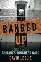 Banged Up! - Doing Time in Britain's Toughest Jails ebook by David Leslie