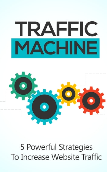 Traffic Machine - 5 Powerful Strategies to Increase Website Traffic eBook by David Jones