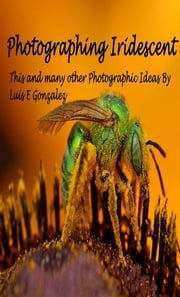 Photographing Iridescence - Plus many other photographic ideas ebook by Luis E Gonzalez