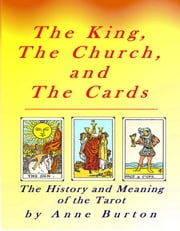 The King, The Church, and The Cards: The History and Meaning of the Tarot ebook by Burton, Anne