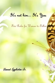 It's not him... It's You - Five Rules for Woman to Follow ebook by Vincent Eggleston Jr.