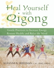 Heal Yourself with Qigong - Gentle Practices to Increase Energy, Restore Health, and Relax the Mind ebook by Suzanne Friedman, LaC, DMQ