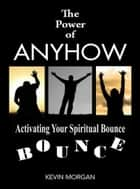 The Power of Anyhow - Activating Your Spiritual Bounce ebook by Kevin Morgan