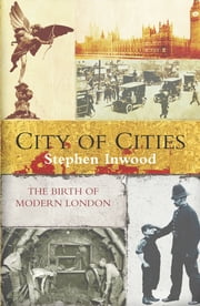 City Of Cities - The Birth Of Modern London ebook by Stephen Inwood